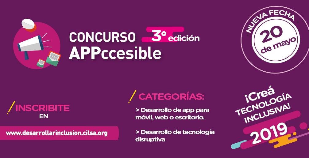 3° Edición Concurso Appccesible 2019. ¡Creá tecnología inclusiva! INSCRIBITE ANTES DEL 20 de mayo de 2019 en: www.desarrollarinclusion.cilsa.org Categorías: Desarrollo de app para móvil, web o escritorio. Desarrollo de tecnología disruptiva